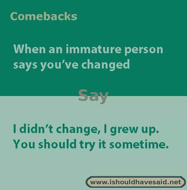 Great comebacks when someone says you've changed. Check out our top ten lists. | www.ishouldhavesaid.net.