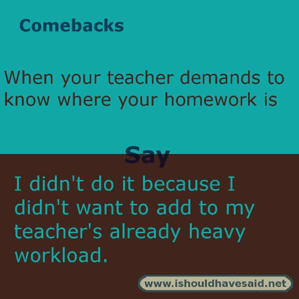 If you are asked why you didn't do your homework, use one of our clever comebacks. Check out our top ten comeback lists. www.ishouldhavesaid.net.