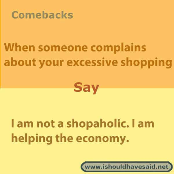 What to say if someone tells you to cut back on the shopping, use one of our clever comebacks. Check out our parenting comebacks www.ishouldhavesaid.net.