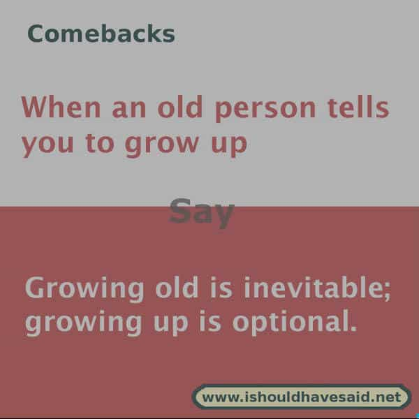 What to say if someone tells you to grow up, use one of our clever comebacks. Check out our top ten comeback lists www.ishouldhavesaid.net.