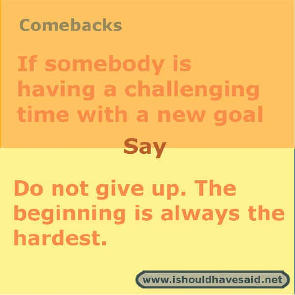 What to say if someone is having trouble reaching a goal. Check out our right words in difficult situations www.ishouldhavesaid.net .