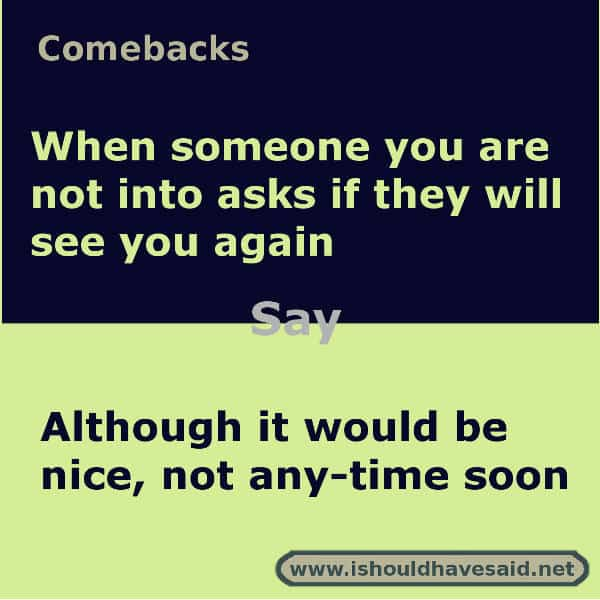 What to say if someone asks if they will see you again. Check out our top ten comeback lists www.ishouldhavesaid.net.