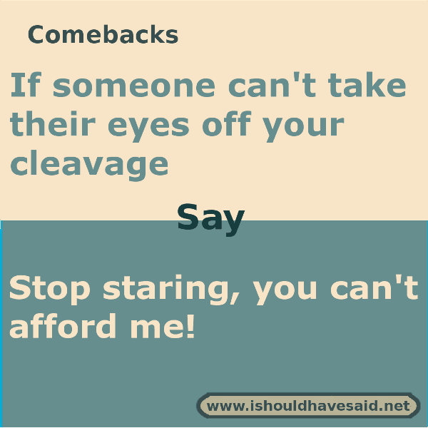 What to say if a guy is just staring at your chest. Check out our top ten comeback lists www.ishouldhavesaid.net .