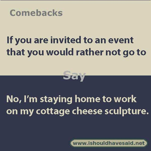 Funny ways to turn down an invitation, use one of our clever comebacks. Check out our top ten lists www.ishouldhavesaid.net .
