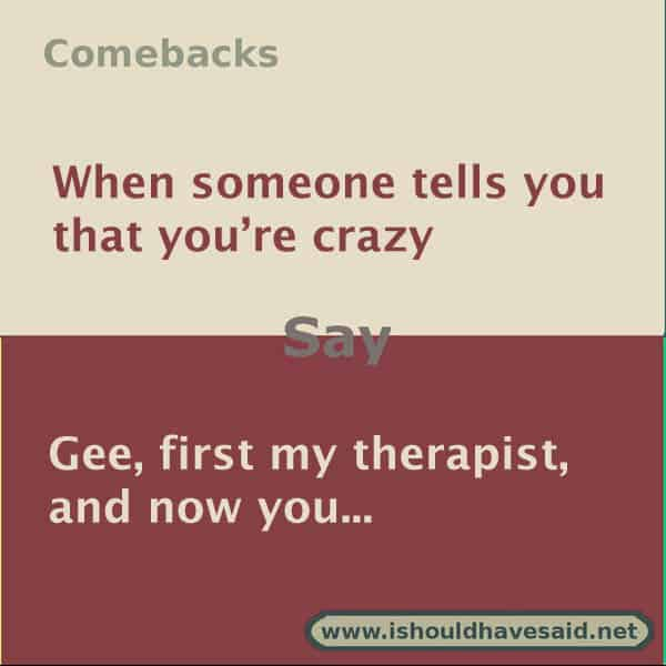 110add359c7 ... Use our great comebacks if someone calls you crazy. Check out our top  ten comeback ...