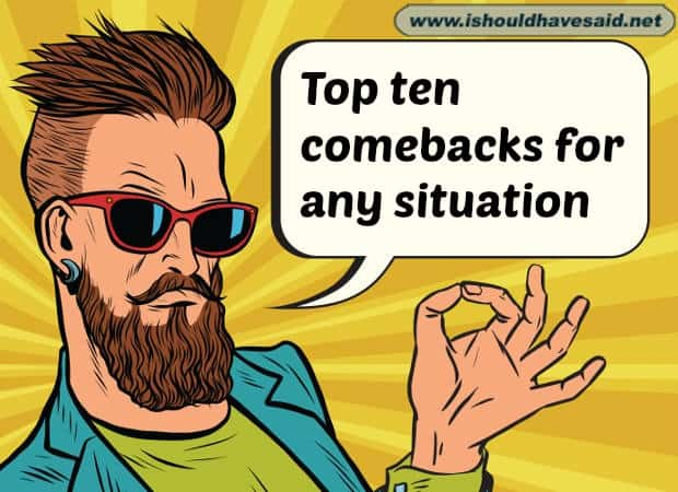 Check out our amazing top ten comeback lists www.ishouldhavesaid.net.