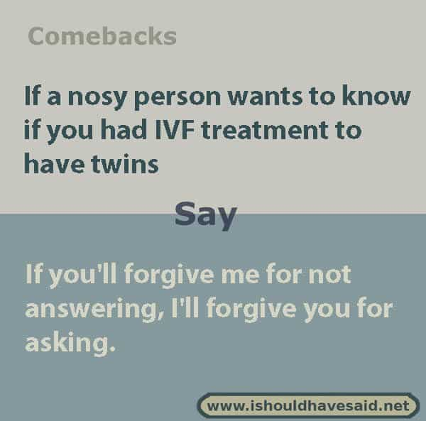 Clever replies when someone asks if you had IVF treatment. Check out our top ten comeback lists. www.ishouldhavesaid.net.