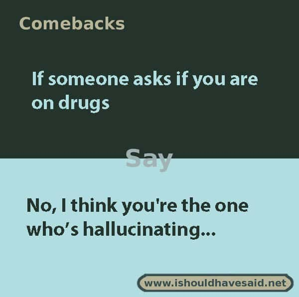 great comebacks if you asked if you are using drugs   I should have said