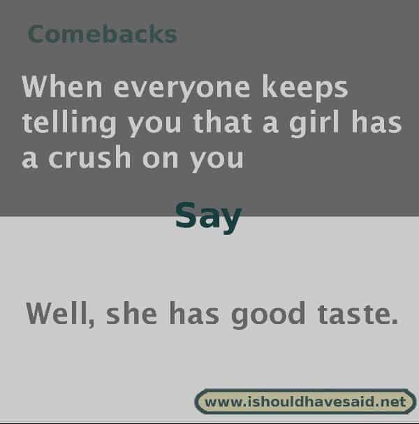 Funny things to say if people tell you that someone has a crush on you. Check out our top ten comeback lists. www.ishouldhavesaid.net.