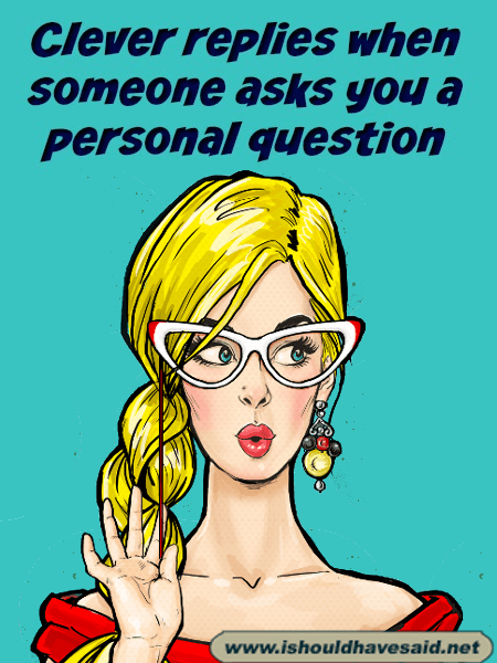 Clever replies when someone asks you a personal question. Check out our top ten comeback lists at www.ishouldhavenet.net.