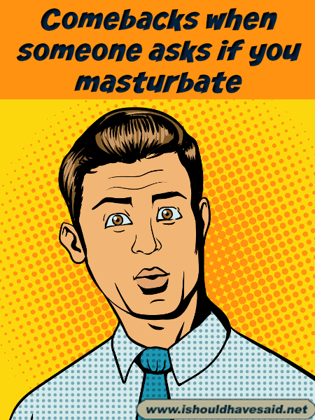 Comebacks when someone asks if you masturbate. Check out our top ten comeback lists at www.ishouldhavenet.net.