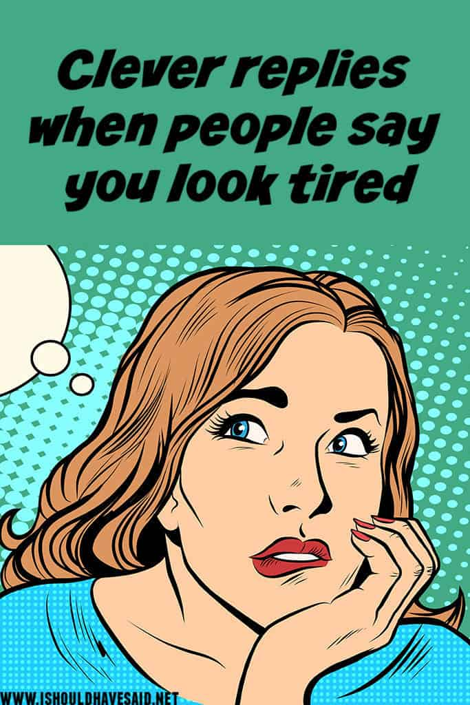 Funny replies when people say YOU LOOK TIRED