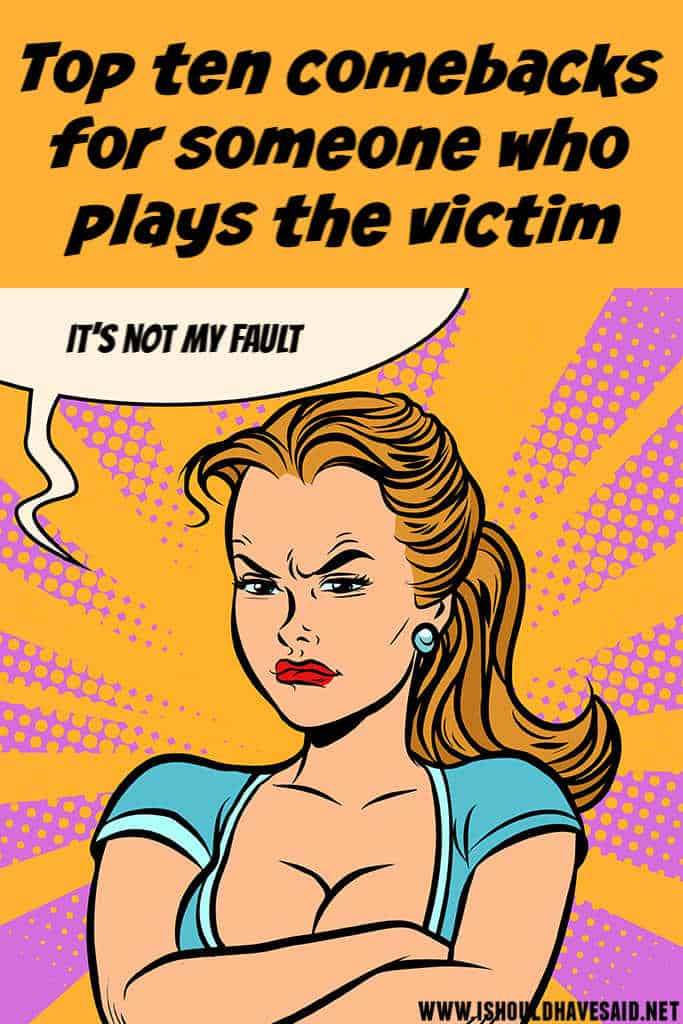 Check out what to say to someone who PLAY THE VICTIM