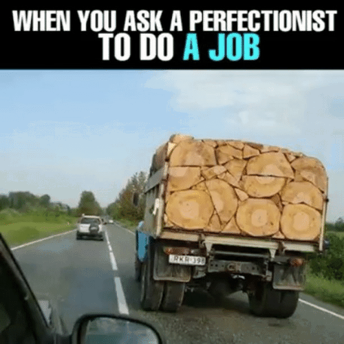 A perfectionist knows how to get the job done