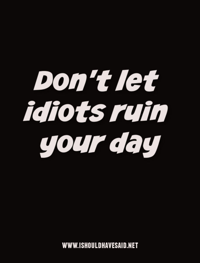 Don't let idiotic people ruin your mood