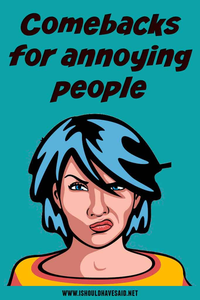 Comebacks when you are dealing with annoying people. | www.ishouldhavesaid.net