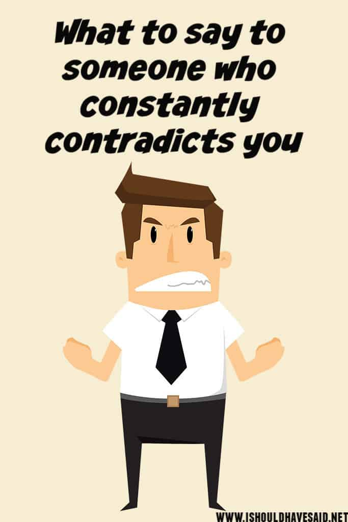 Clever things to say to someone who CONTRADICTS YOU