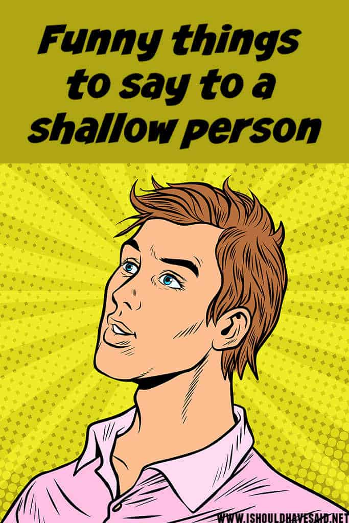 Funny things to say to a SHALLOW PERSON