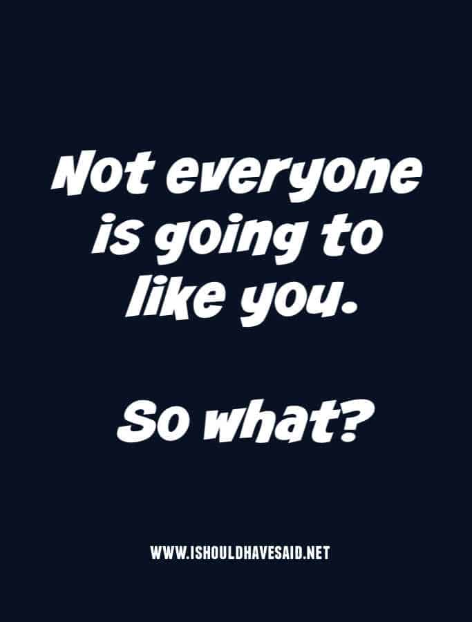 Some people just won't like you. So what?