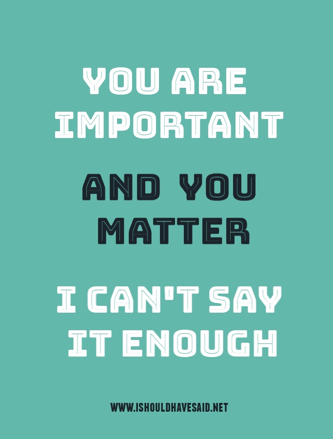 You are important and you matter